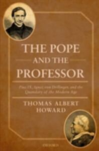 The Pope and the Professor: Pius IX, Ignaz von Doellinger, and the Quandary of the Modern Age - Thomas Albert Howard - cover