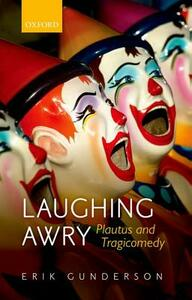 Laughing Awry: Plautus and Tragicomedy - Erik Gunderson - cover