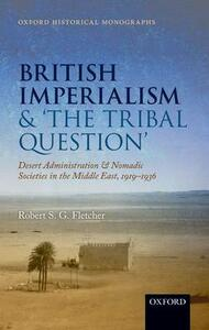 British Imperialism and  'The Tribal Question ': Desert Administration and Nomadic Societies in the Middle East, 1919-1936 - Robert S. G. Fletcher - cover
