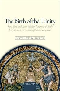 The Birth of the Trinity: Jesus, God, and Spirit in New Testament and Early Christian Interpretations of the Old Testament - Matthew W. Bates - cover
