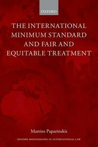 The International Minimum Standard and Fair and Equitable Treatment - Martins Paparinskis - cover