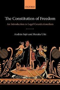 The Constitution of Freedom: An Introduction to Legal Constitutionalism - Andras Sajo,Renata Uitz - cover