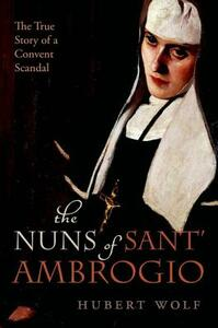 The Nuns of Sant' Ambrogio: The True Story of a Convent in Scandal - Hubert Wolf - cover
