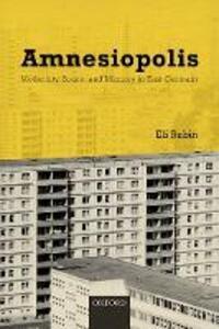 Amnesiopolis: Modernity, Space, and Memory in East Germany - Eli Rubin - cover