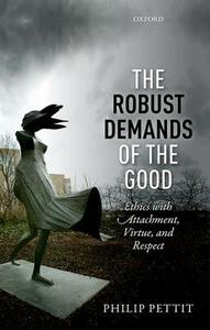 The Robust Demands of the Good: Ethics with Attachment, Virtue, and Respect - Philip Pettit - cover