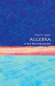 Algebra: A Very Short Introduction - Peter M. Higgins - cover