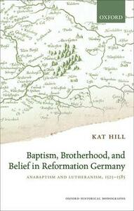 Baptism, Brotherhood, and Belief in Reformation Germany: Anabaptism and Lutheranism, 1525-1585 - Kat Hill - cover