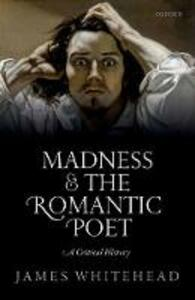 Madness and the Romantic Poet: A Critical History - James Whitehead - cover