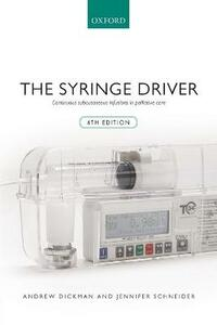 The Syringe Driver: Continuous subcutaneous infusions in palliative care - Andrew Dickman,Jennifer Schneider - cover