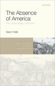 The Absence of America: The London Stage, 1576-1642 - Gavin Hollis - cover