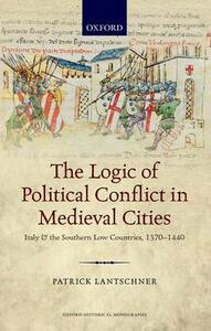 The Logic of Political Conflict in Medieval Cities: Italy and the Southern Low Countries, 1370-1440 - Patrick Lantschner - cover