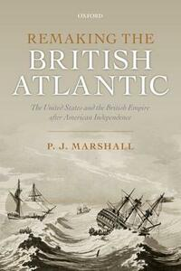 Remaking the British Atlantic: The United States and the British Empire after American Independence - P. J. Marshall - cover