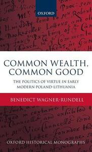 Common Wealth, Common Good: The Politics of Virtue in Early Modern Poland-Lithuania - Benedict Wagner-Rundell - cover