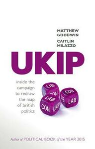 UKIP: Inside the Campaign to Redraw the Map of British Politics - Matthew Goodwin,Caitlin Milazzo - cover