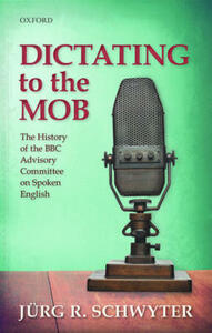 Dictating to the Mob: The History of the BBC Advisory Committee on Spoken English - Jurg Rainer Schwyter - cover