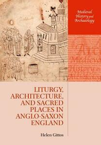 Liturgy, Architecture, and Sacred Places in Anglo-Saxon England - Helen Gittos - cover