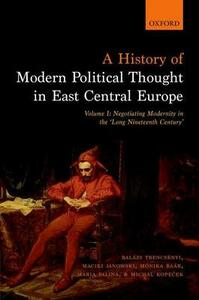 A History of Modern Political Thought in East Central Europe: Volume I: Negotiating Modernity in the 'Long Nineteenth Century' - Balazs Trencsenyi,Maciej Janowski,Monika Baar - cover