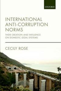 International Anti-Corruption Norms: Their Creation and Influence on Domestic Legal Systems - Cecily Rose - cover