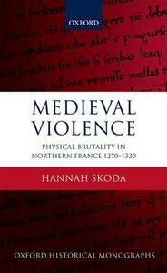 Medieval Violence: Physical Brutality in Northern France, 1270-1330 - Hannah Skoda - cover