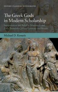 The Greek Gods in Modern Scholarship: Interpretation and Belief in Nineteenth and Early Twentieth Century Germany and Britain - Michael D. Konaris - cover