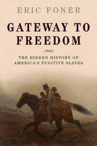 Gateway to Freedom: The Hidden History of America's Fugitive Slaves - Eric Foner - cover