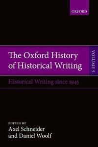 The Oxford History of Historical Writing: Volume 5: Historical Writing Since 1945 - cover