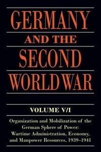 Germany and the Second World War: Volume V/I: Organization and Mobilization of the German Sphere of Power: Wartime Administration, Economy, and Manpower Resources, 1939-1941 - Bernhard R. Kroener,Rolf-Dieter Muller,Hans Umbreit - cover