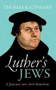 Luther's Jews: A Journey into Anti-Semitism - Thomas Kaufmann - cover