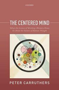 The Centered Mind: What the Science of Working Memory Shows Us About the Nature of Human Thought - Peter Carruthers - cover