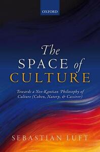 The Space of Culture: Towards a Neo-Kantian Philosophy of Culture (Cohen, Natorp, and Cassirer) - Sebastian Luft - cover