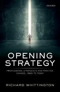 Opening Strategy: Professional Strategists and Practice Change, 1960 to Today - Richard Whittington - cover