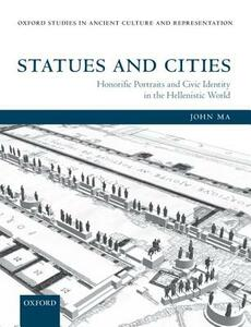 Statues and Cities: Honorific Portraits and Civic Identity in the Hellenistic World - John Ma - cover