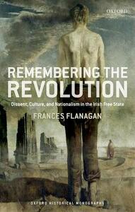 Remembering the Revolution: Dissent, Culture, and Nationalism in the Irish Free State - Frances Flanagan - cover