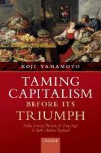 Taming Capitalism before its Triumph: Public Service, Distrust, and 'Projecting' in Early Modern England - Koji Yamamoto - cover