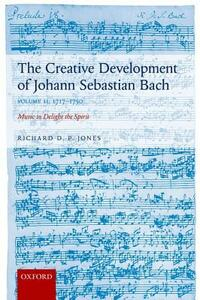 The Creative Development of Johann Sebastian Bach, Volume II: 1717-1750: Music to Delight the Spirit - Richard D. P. Jones - cover