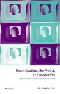 Emancipation, the Media, and Modernity: Arguments about the Media and Social Theory - Nicholas Garnham - cover