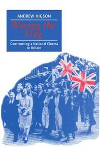 Waving the Flag: Constructing a National Cinema in Britain - Andrew Higson - cover
