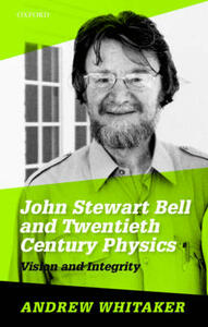 John Stewart Bell and Twentieth-Century Physics: Vision and Integrity - Andrew Whitaker - cover