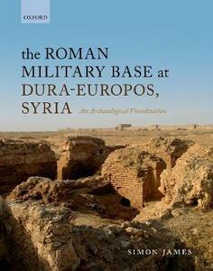 The Roman Military Base at Dura-Europos, Syria: An Archaeological Visualisation - Simon James - cover