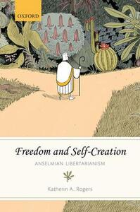 Freedom and Self-Creation: Anselmian Libertarianism - Katherin A. Rogers - cover