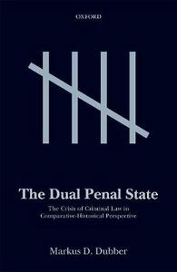 The Dual Penal State: The Crisis of Criminal Law in Comparative-Historical Perspective - Markus D. Dubber - cover