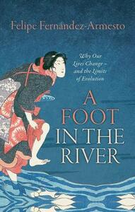 A Foot in the River: Why Our Lives Change - and the Limits of Evolution - Felipe Fernandez-Armesto - cover