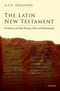 The Latin New Testament: A Guide to its Early History, Texts, and Manuscripts - H. A. G. Houghton - cover
