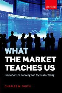 What the Market Teaches Us: Limitations of Knowing and Tactics for Doing - Charles W. Smith - cover
