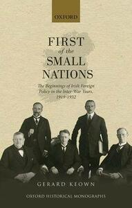 First of the Small Nations: The Beginnings of Irish Foreign Policy in the Inter-War Years, 1919-1932 - Gerard Keown - cover