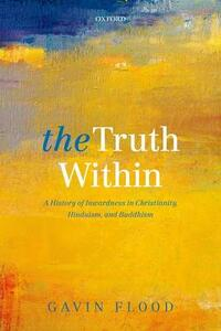 The Truth Within: A History of Inwardness in Christianity, Hinduism, and Buddhism - Gavin Flood - cover