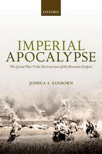 Imperial Apocalypse: The Great War and the Destruction of the Russian Empire - Joshua A. Sanborn - cover