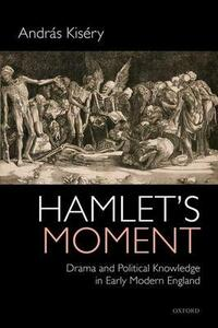 Hamlet's Moment: Drama and Political Knowledge in Early Modern England - Andras Kisery - cover