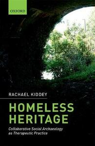 Homeless Heritage: Collaborative Social Archaeology as Therapeutic Practice - Rachael Kiddey - cover