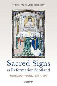 Sacred Signs in Reformation Scotland: Interpreting Worship, 1488-1590 - Stephen Mark Holmes - cover